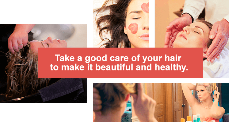 Take a good care of your hair to make it beautiful and healthy.