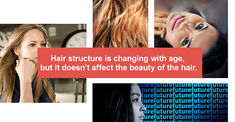 Hair structure is changing with age, but it doesn't affect the beauty of the hair.