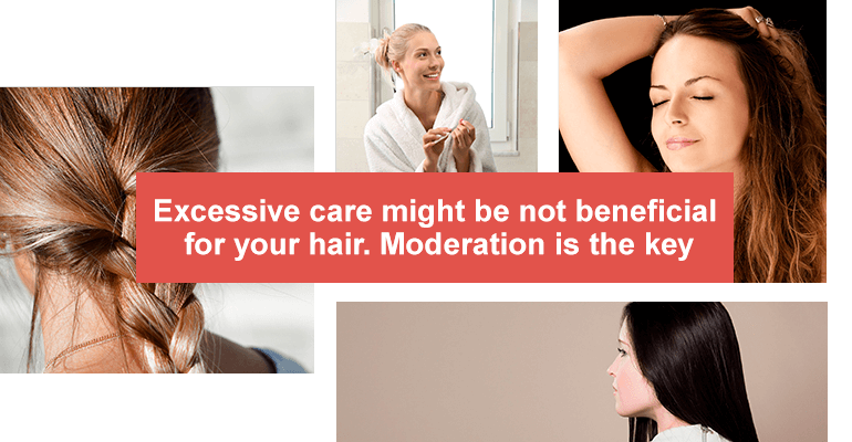 Excessive care might be not beneficial for your hair. Moderation is the key.